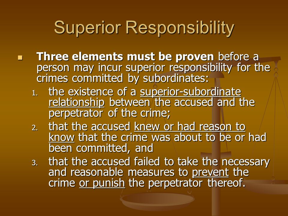 Superior Responsibility Three elements must be proven before a person may incur superior responsibility for the crimes committed by subordinates: Thre