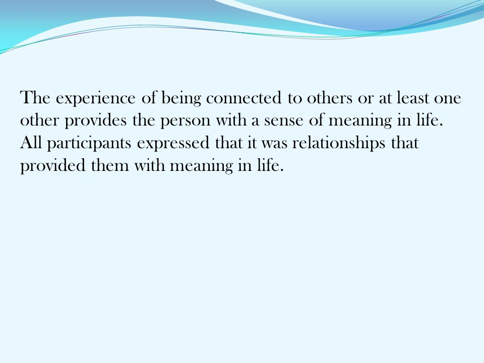 The experience of being connected to others or at least one other provides the person with a sense of meaning in life.
