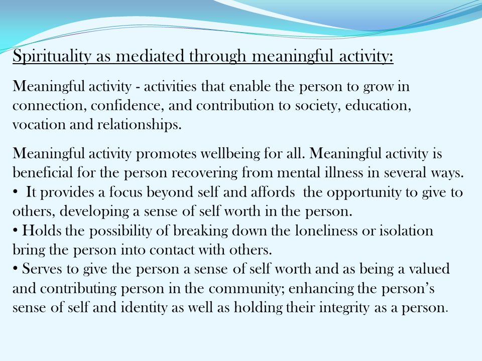 Spirituality as mediated through meaningful activity: Meaningful activity - activities that enable the person to grow in connection, confidence, and contribution to society, education, vocation and relationships.