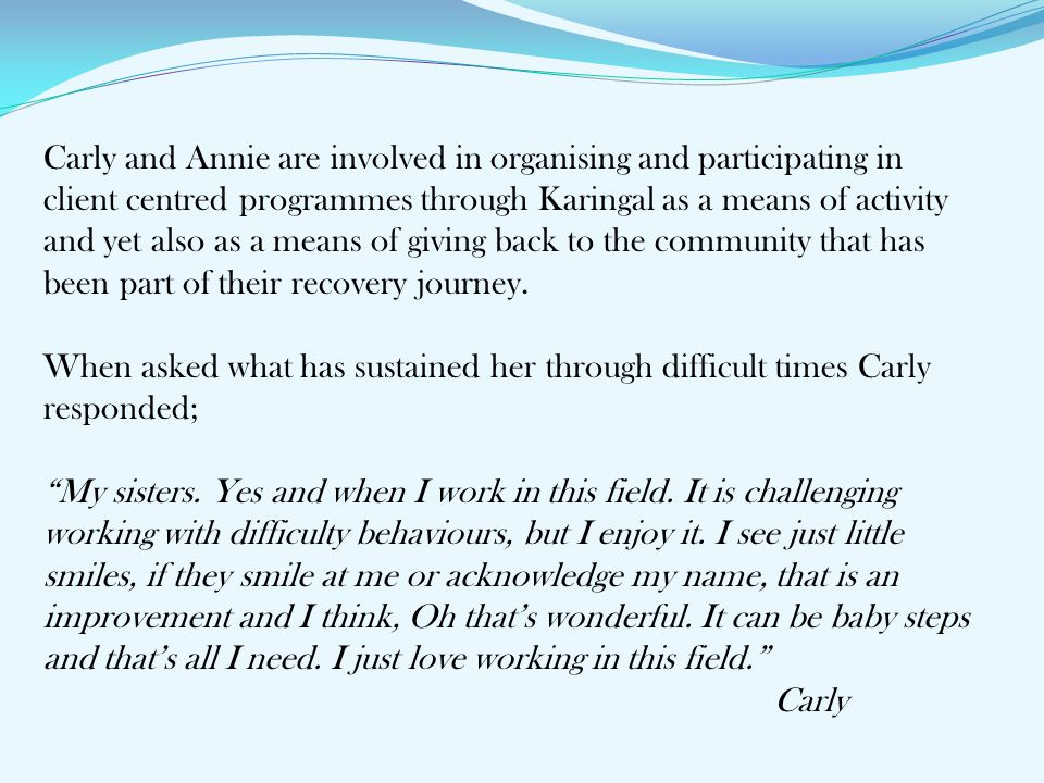 Carly and Annie are involved in organising and participating in client centred programmes through Karingal as a means of activity and yet also as a means of giving back to the community that has been part of their recovery journey.