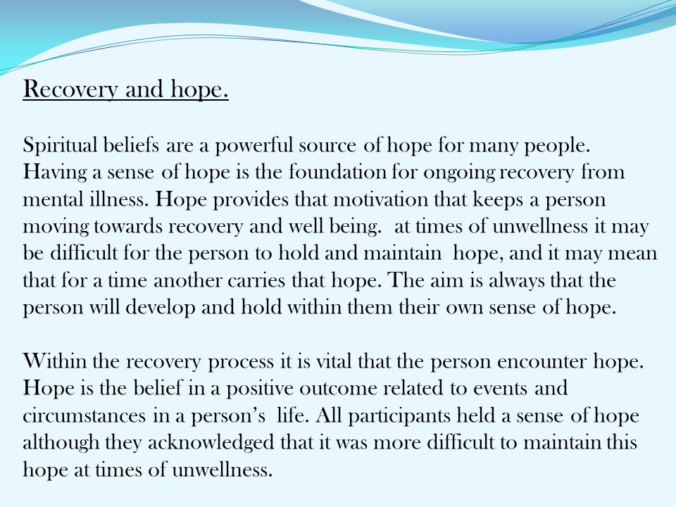 Recovery and hope. Spiritual beliefs are a powerful source of hope for many people. Having a sense of hope is the foundation for ongoing recovery from