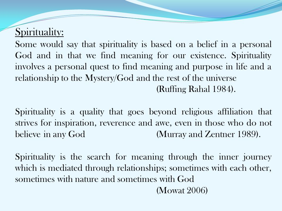 Spirituality: Some would say that spirituality is based on a belief in a personal God and in that we find meaning for our existence. Spirituality invo