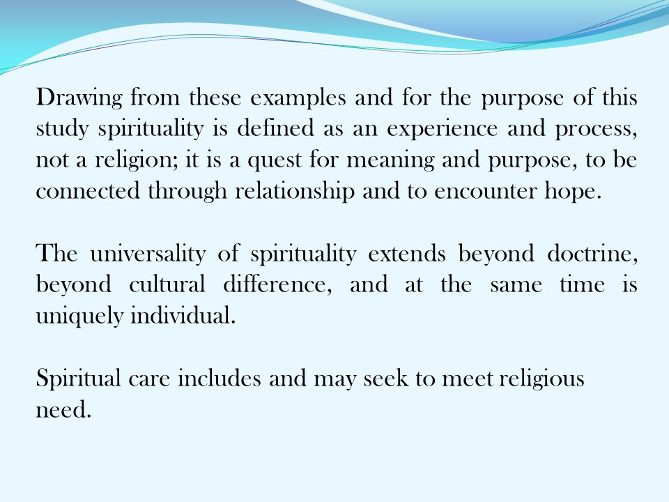 Drawing from these examples and for the purpose of this study spirituality is defined as an experience and process, not a religion; it is a quest for meaning and purpose, to be connected through relationship and to encounter hope.