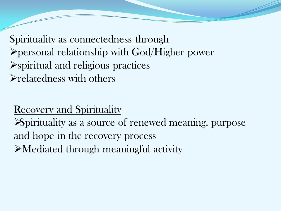 Spirituality as connectedness through  personal relationship with God/Higher power  spiritual and religious practices  relatedness with others Reco