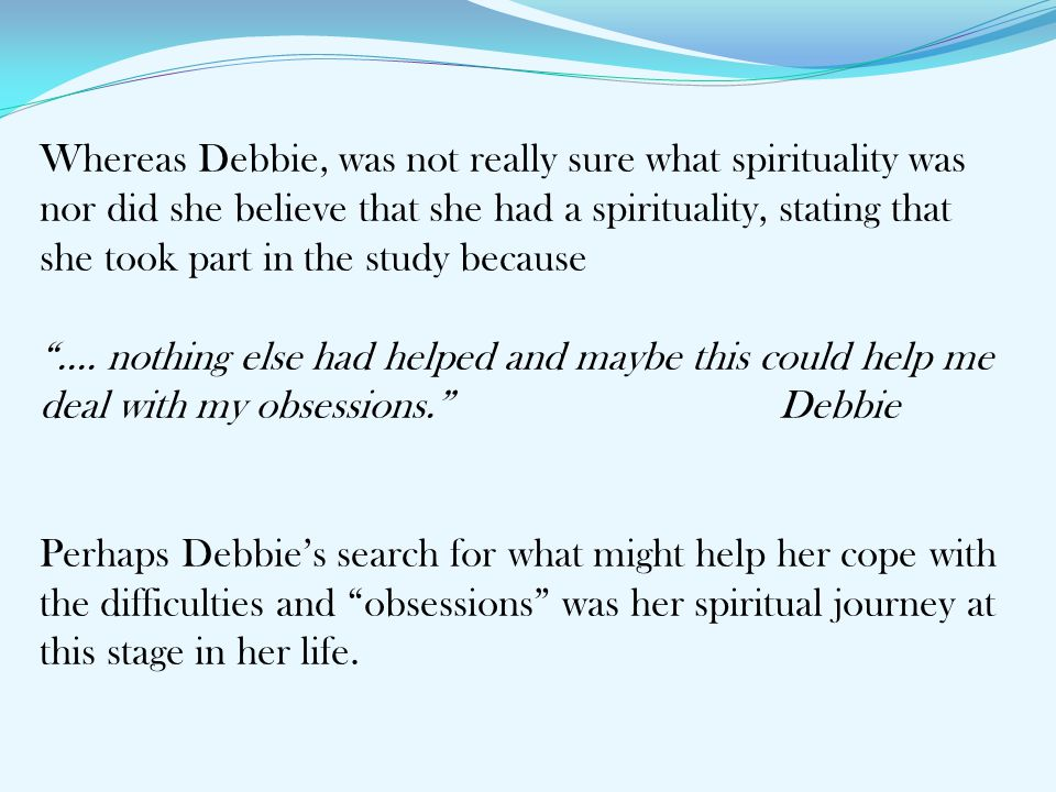 Whereas Debbie, was not really sure what spirituality was nor did she believe that she had a spirituality, stating that she took part in the study bec