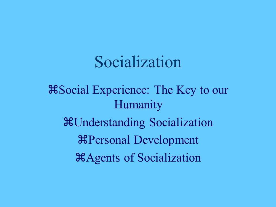 Socialization  Social Experience: The Key to our Humanity  Understanding Socialization  Personal Development  Agents of Socialization