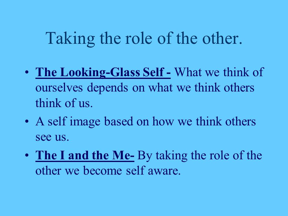 Taking the role of the other. The Looking-Glass Self - What we think of ourselves depends on what we think others think of us. A self image based on h
