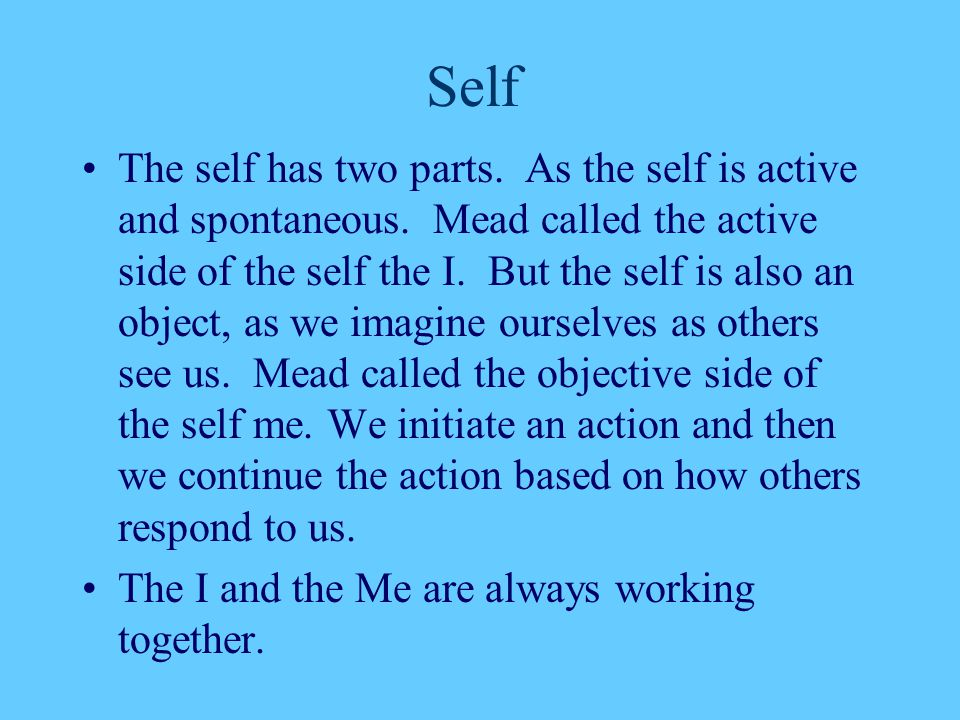 Self The self has two parts. As the self is active and spontaneous. Mead called the active side of the self the I. But the self is also an object, as
