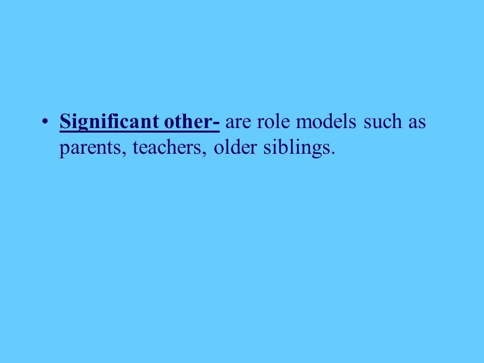 Significant other- are role models such as parents, teachers, older siblings.