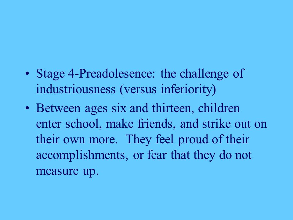 Stage 4-Preadolesence: the challenge of industriousness (versus inferiority) Between ages six and thirteen, children enter school, make friends, and s