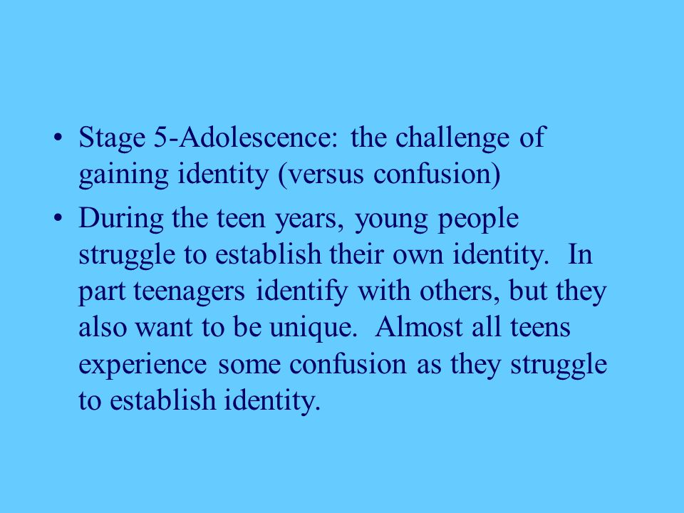 Stage 5-Adolescence: the challenge of gaining identity (versus confusion) During the teen years, young people struggle to establish their own identity