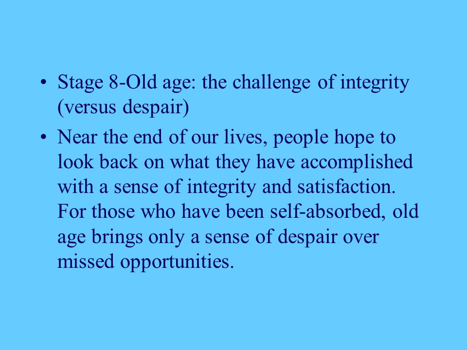 Stage 8-Old age: the challenge of integrity (versus despair) Near the end of our lives, people hope to look back on what they have accomplished with a