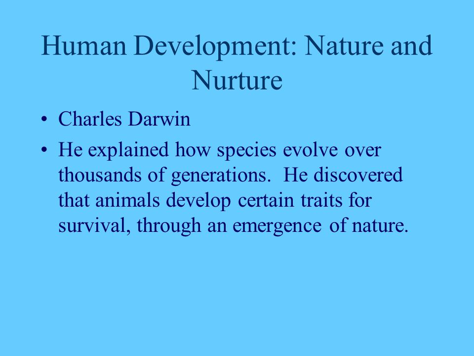 Human Development: Nature and Nurture Charles Darwin He explained how species evolve over thousands of generations. He discovered that animals develop