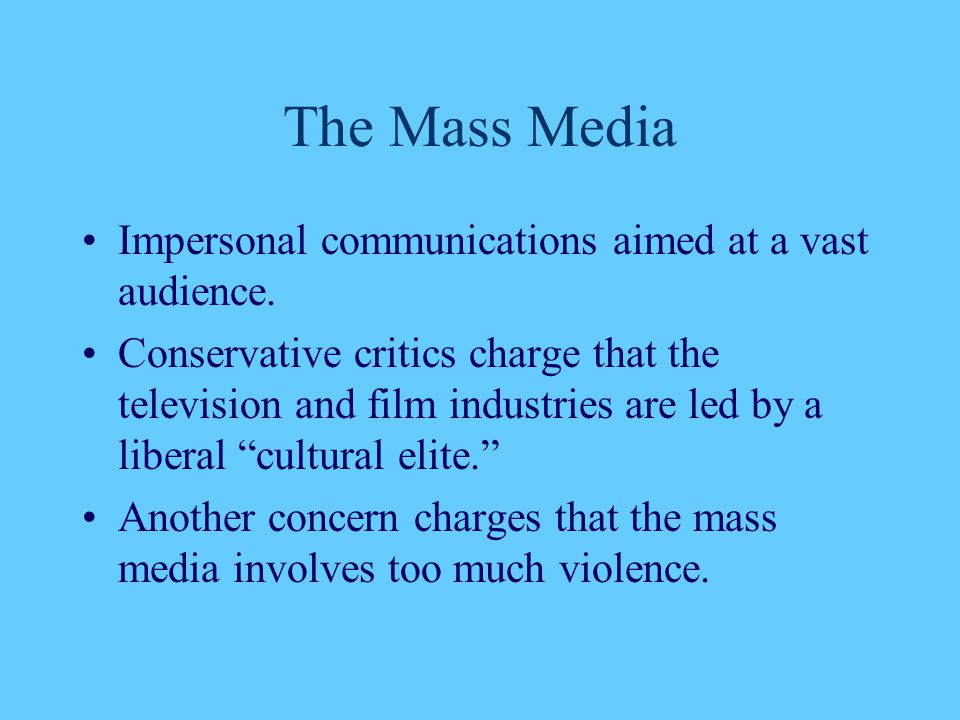 The Mass Media Impersonal communications aimed at a vast audience. Conservative critics charge that the television and film industries are led by a li