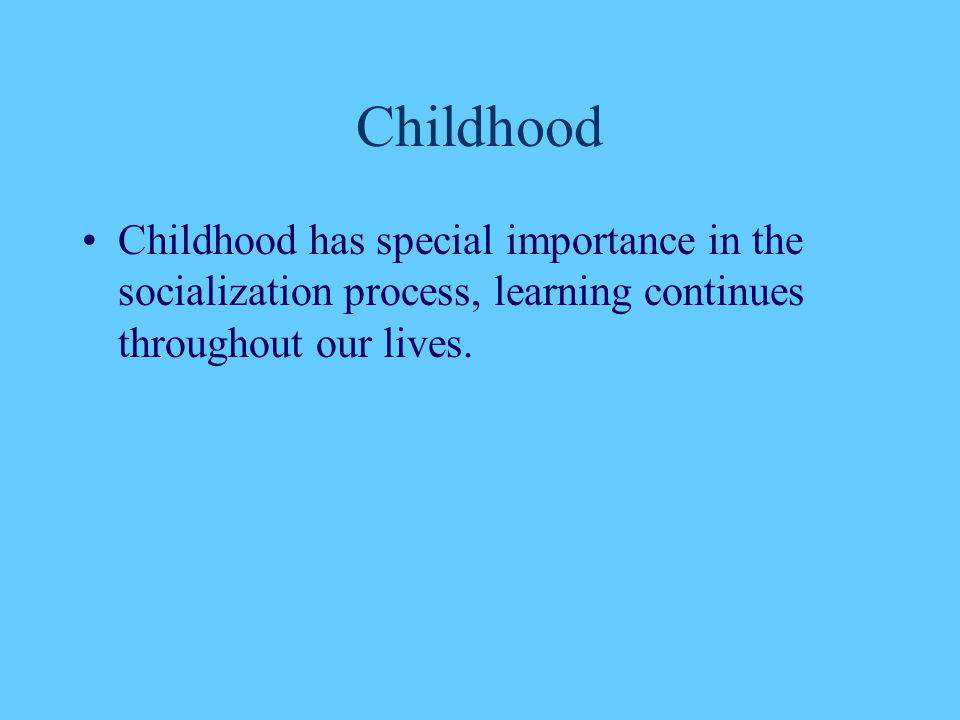 Childhood Childhood has special importance in the socialization process, learning continues throughout our lives.