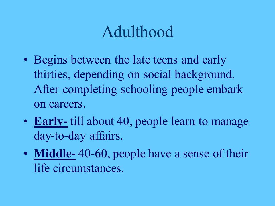 Adulthood Begins between the late teens and early thirties, depending on social background. After completing schooling people embark on careers. Early