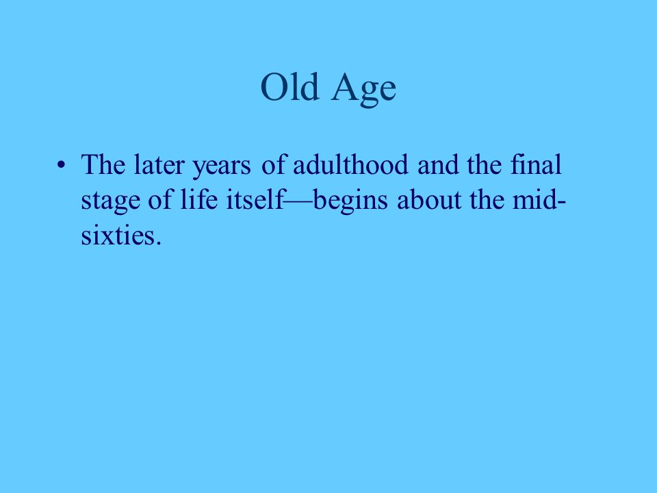 Old Age The later years of adulthood and the final stage of life itself—begins about the mid- sixties.
