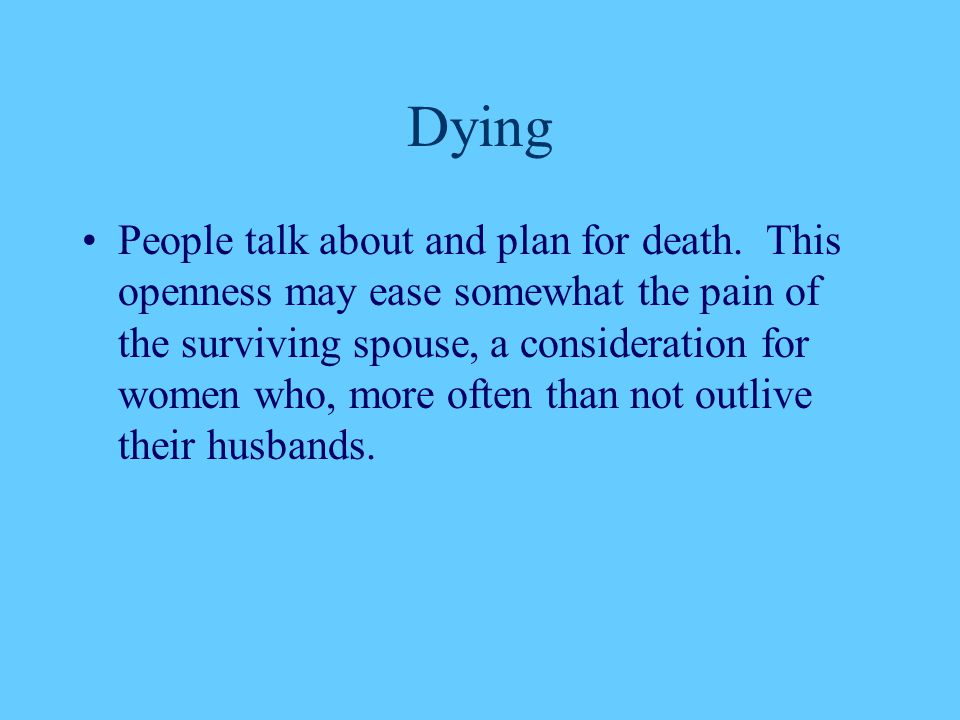 Dying People talk about and plan for death. This openness may ease somewhat the pain of the surviving spouse, a consideration for women who, more ofte