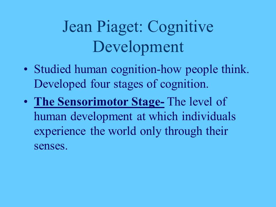 Jean Piaget: Cognitive Development Studied human cognition-how people think. Developed four stages of cognition. The Sensorimotor Stage- The level of