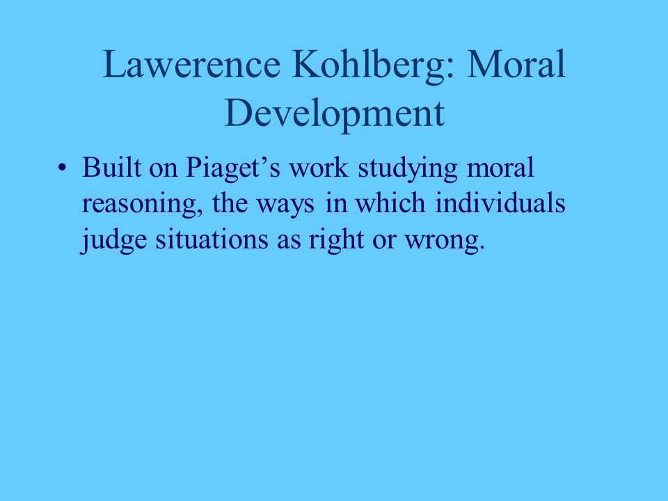 Lawerence Kohlberg: Moral Development Built on Piaget's work studying moral reasoning, the ways in which individuals judge situations as right or wron