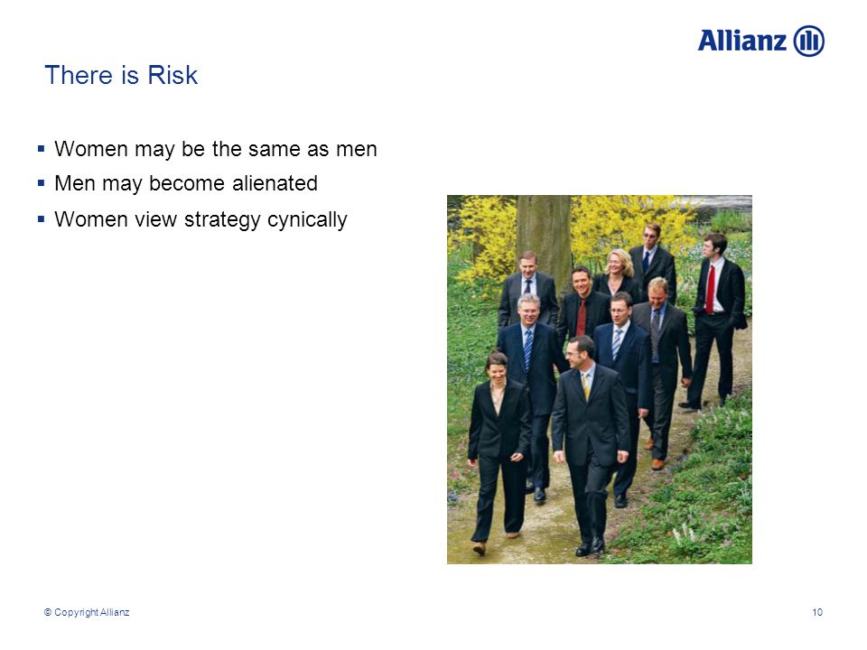 © Copyright Allianz10 There is Risk  Women may be the same as men  Men may become alienated  Women view strategy cynically