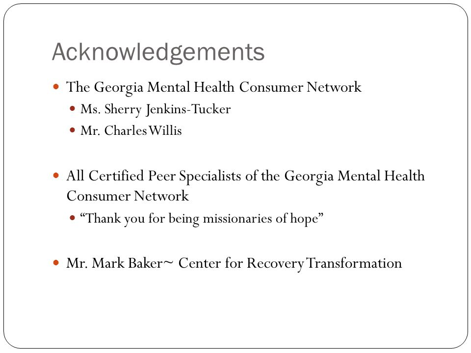 Acknowledgements The Georgia Mental Health Consumer Network Ms.