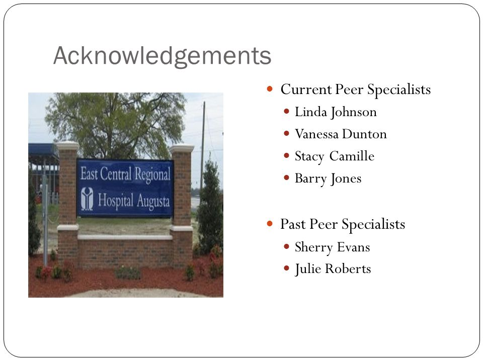 Acknowledgements Current Peer Specialists Linda Johnson Vanessa Dunton Stacy Camille Barry Jones Past Peer Specialists Sherry Evans Julie Roberts