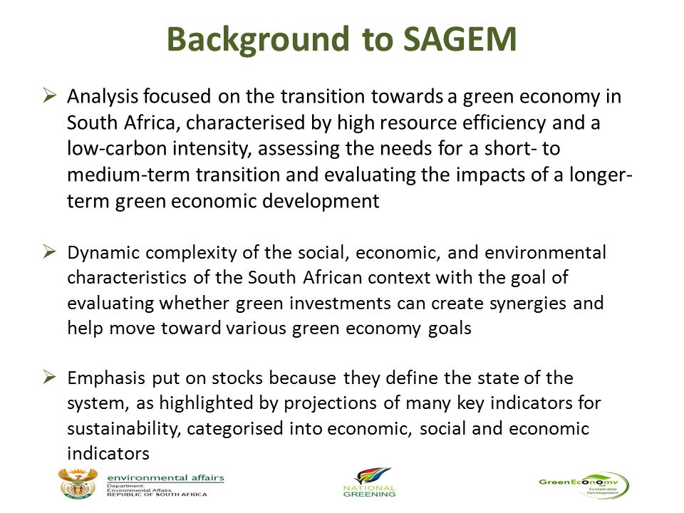 Challenges  The modelling process does not address the sources of funding for the green economy, but assumes an allocation of 2% of the GDP is made  While sources of funding, such as the reallocation of funds, may be available in the medium- to long-term, in the short-term, the government needs to embark on strategies to provide resources for the green economy  The specific responsibilities of the different agents in transitioning the green economy were also not explicitly addressed  However, the key contribution of SAGEM is its dynamic nature, cross-sectoral analysis and endogenous feedback loops within the various sectors, sub-sectors and modules
