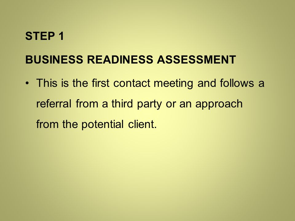 STEP 1 BUSINESS READINESS ASSESSMENT This is the first contact meeting and follows a referral from a third party or an approach from the potential client.