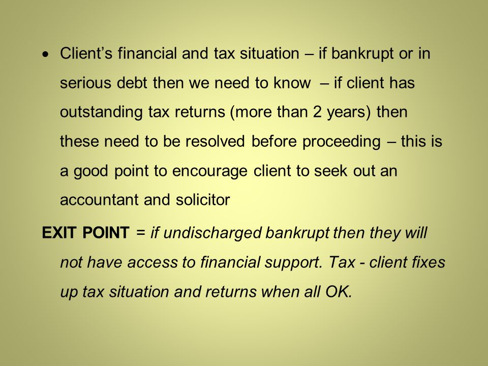  Client's financial and tax situation – if bankrupt or in serious debt then we need to know – if client has outstanding tax returns (more than 2 years) then these need to be resolved before proceeding – this is a good point to encourage client to seek out an accountant and solicitor EXIT POINT = if undischarged bankrupt then they will not have access to financial support.
