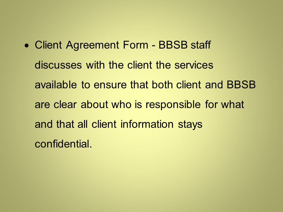  Client Agreement Form - BBSB staff discusses with the client the services available to ensure that both client and BBSB are clear about who is responsible for what and that all client information stays confidential.