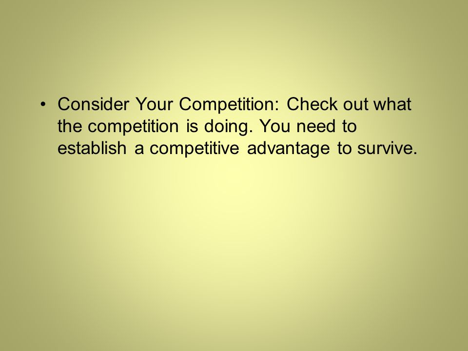 Consider Your Competition: Check out what the competition is doing.