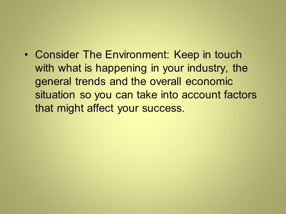 Consider The Environment: Keep in touch with what is happening in your industry, the general trends and the overall economic situation so you can take into account factors that might affect your success.