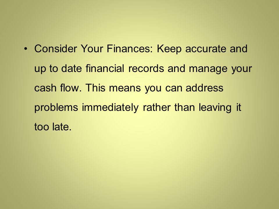 Consider Your Finances: Keep accurate and up to date financial records and manage your cash flow.