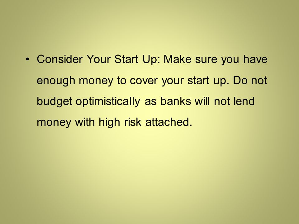 Consider Your Start Up: Make sure you have enough money to cover your start up.