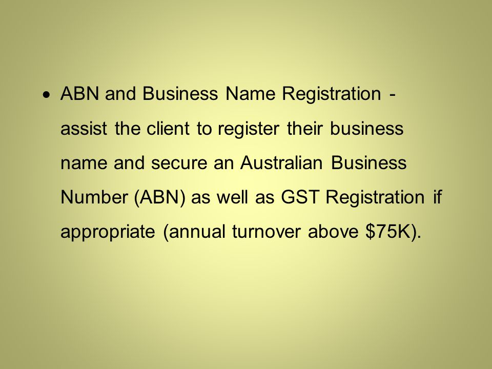  ABN and Business Name Registration - assist the client to register their business name and secure an Australian Business Number (ABN) as well as GST Registration if appropriate (annual turnover above $75K).