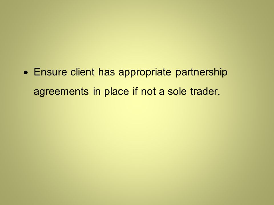  Ensure client has appropriate partnership agreements in place if not a sole trader.