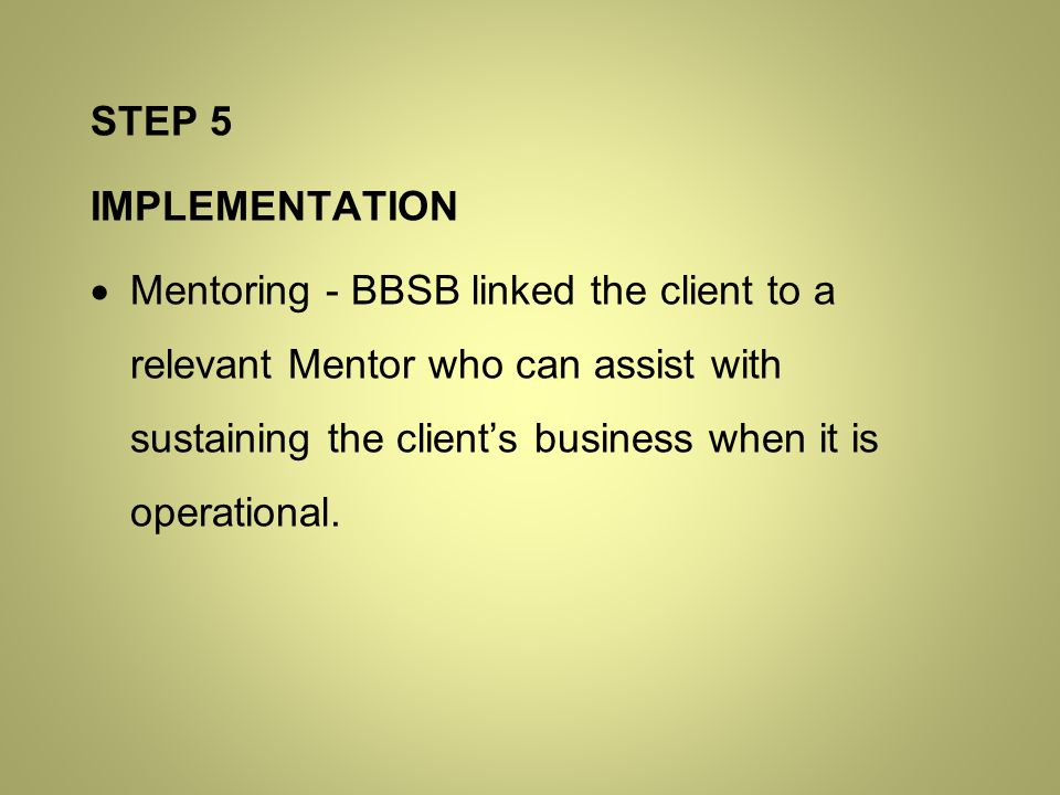 STEP 5 IMPLEMENTATION  Mentoring - BBSB linked the client to a relevant Mentor who can assist with sustaining the client's business when it is operational.