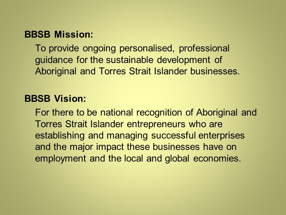 BBSB Mission: To provide ongoing personalised, professional guidance for the sustainable development of Aboriginal and Torres Strait Islander businesses.