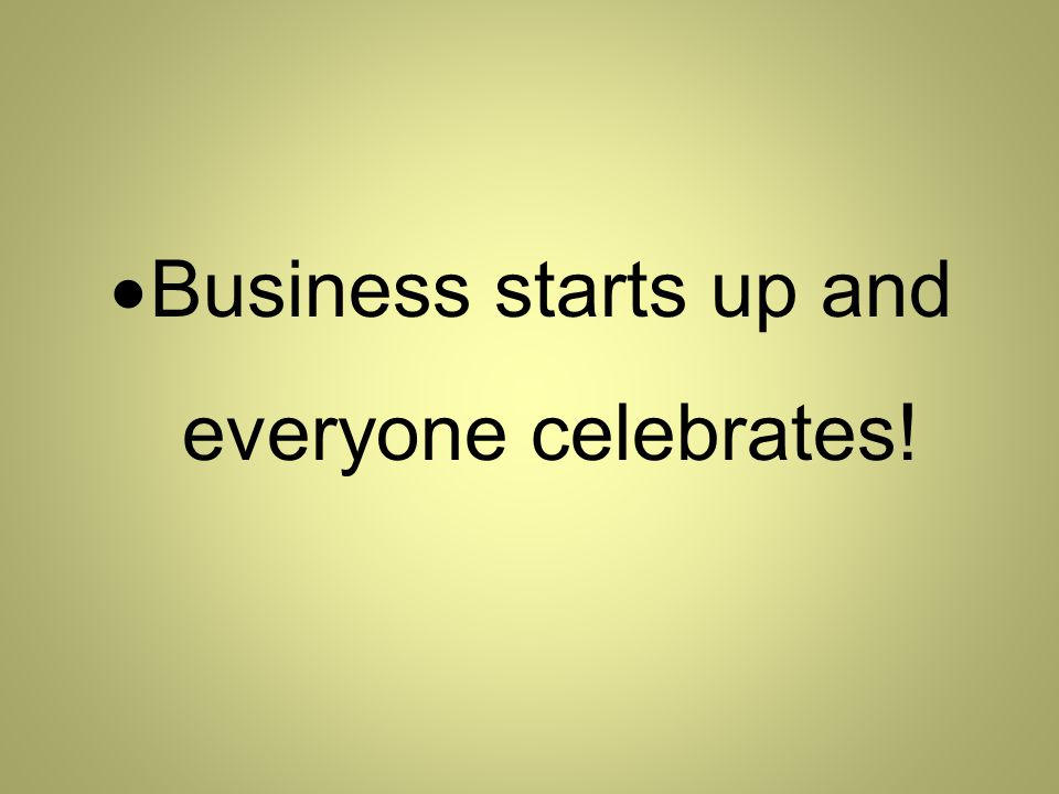  Business starts up and everyone celebrates!