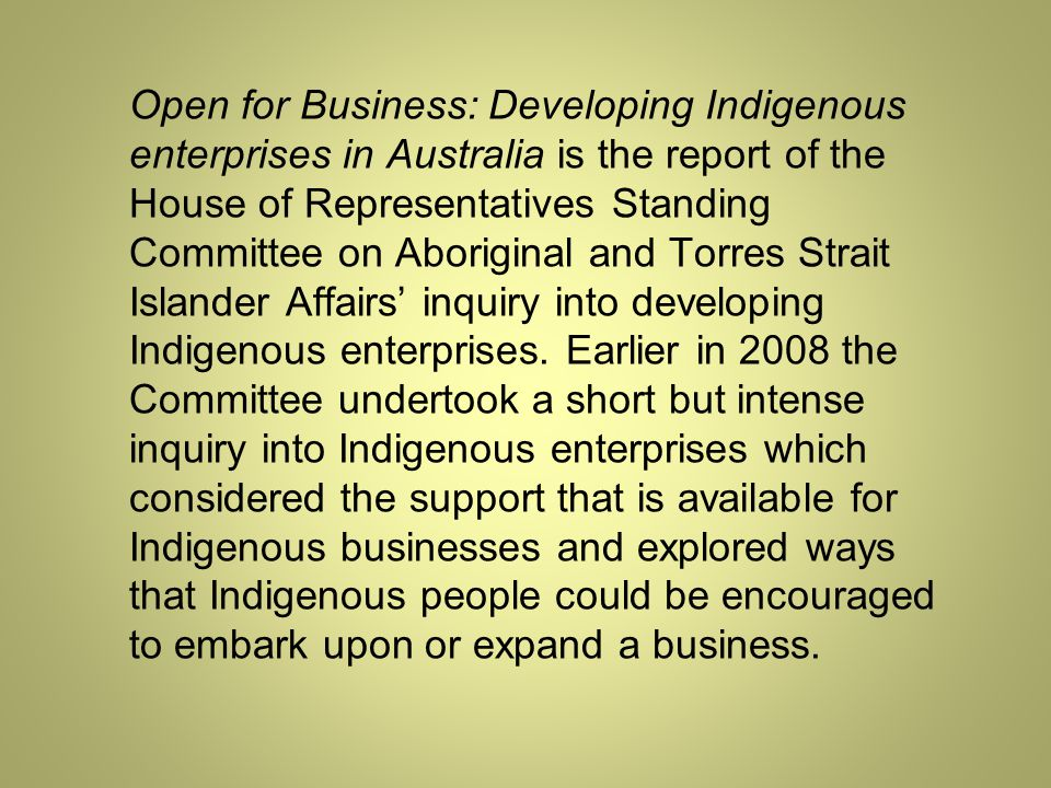 Open for Business: Developing Indigenous enterprises in Australia is the report of the House of Representatives Standing Committee on Aboriginal and Torres Strait Islander Affairs' inquiry into developing Indigenous enterprises.