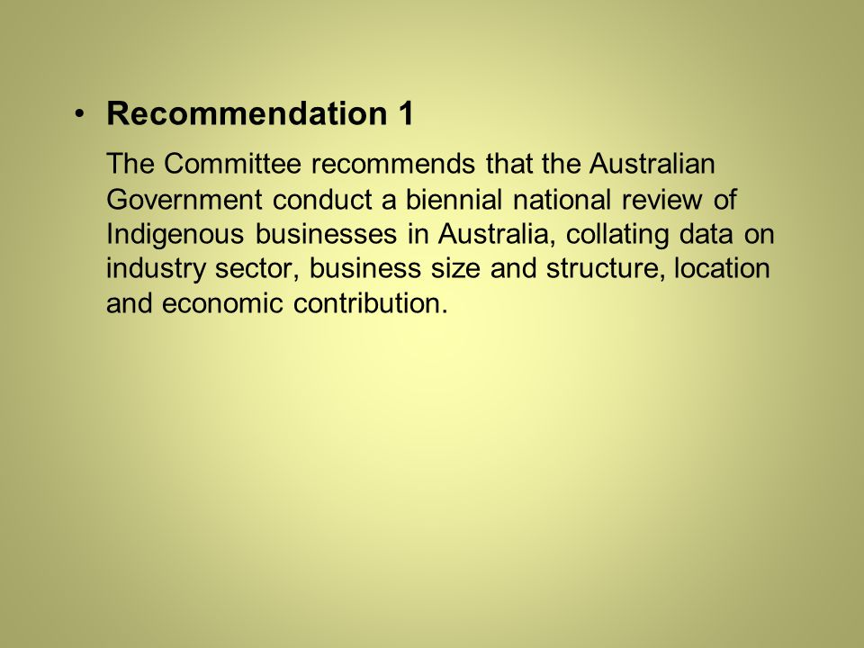 Recommendation 1 The Committee recommends that the Australian Government conduct a biennial national review of Indigenous businesses in Australia, collating data on industry sector, business size and structure, location and economic contribution.