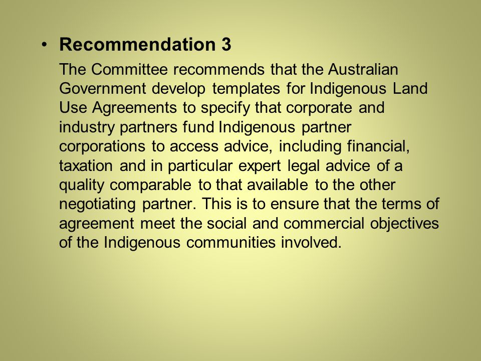 Recommendation 3 The Committee recommends that the Australian Government develop templates for Indigenous Land Use Agreements to specify that corporate and industry partners fund Indigenous partner corporations to access advice, including financial, taxation and in particular expert legal advice of a quality comparable to that available to the other negotiating partner.