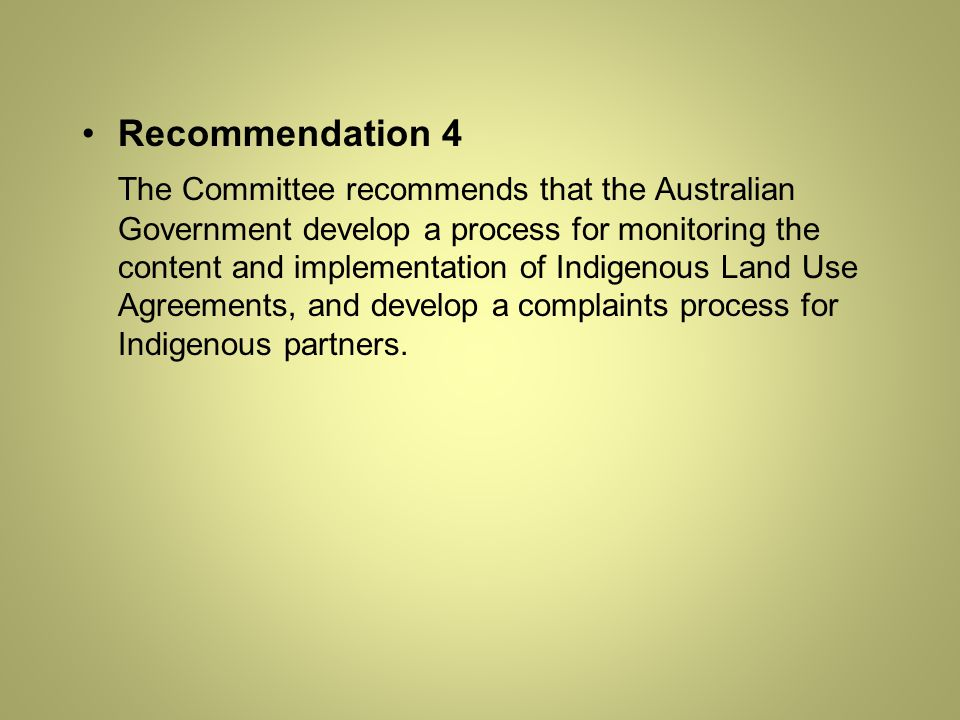 Recommendation 4 The Committee recommends that the Australian Government develop a process for monitoring the content and implementation of Indigenous Land Use Agreements, and develop a complaints process for Indigenous partners.