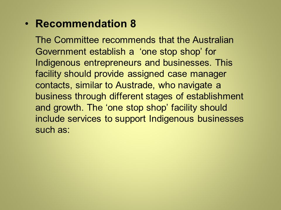 Recommendation 8 The Committee recommends that the Australian Government establish a 'one stop shop' for Indigenous entrepreneurs and businesses.