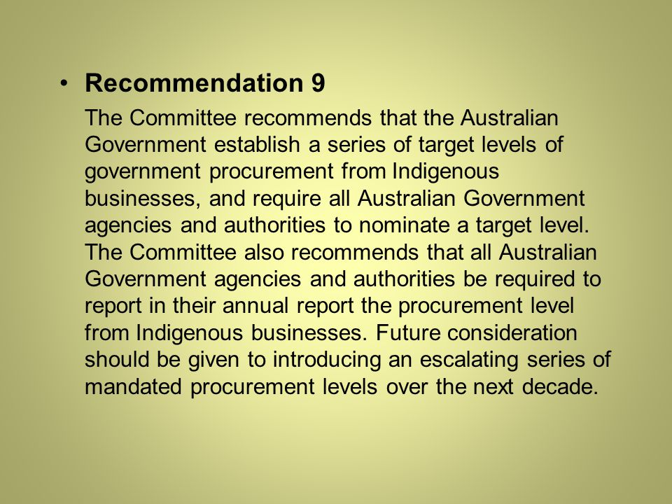 Recommendation 9 The Committee recommends that the Australian Government establish a series of target levels of government procurement from Indigenous businesses, and require all Australian Government agencies and authorities to nominate a target level.