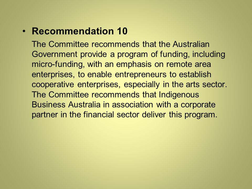Recommendation 10 The Committee recommends that the Australian Government provide a program of funding, including micro-funding, with an emphasis on remote area enterprises, to enable entrepreneurs to establish cooperative enterprises, especially in the arts sector.