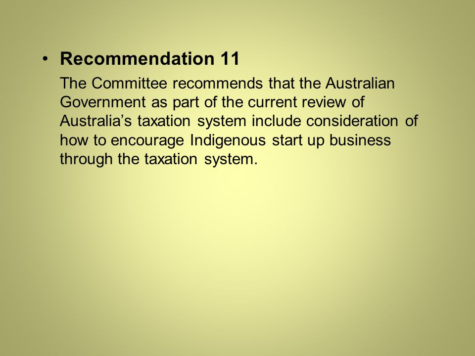 Recommendation 11 The Committee recommends that the Australian Government as part of the current review of Australia's taxation system include consideration of how to encourage Indigenous start up business through the taxation system.
