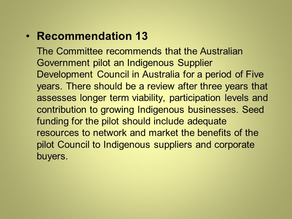 Recommendation 13 The Committee recommends that the Australian Government pilot an Indigenous Supplier Development Council in Australia for a period of Five years.