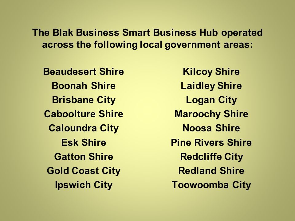 The Blak Business Smart Business Hub operated across the following local government areas: Beaudesert Shire Boonah Shire Brisbane City Caboolture Shire Caloundra City Esk Shire Gatton Shire Gold Coast City Ipswich City Kilcoy Shire Laidley Shire Logan City Maroochy Shire Noosa Shire Pine Rivers Shire Redcliffe City Redland Shire Toowoomba City